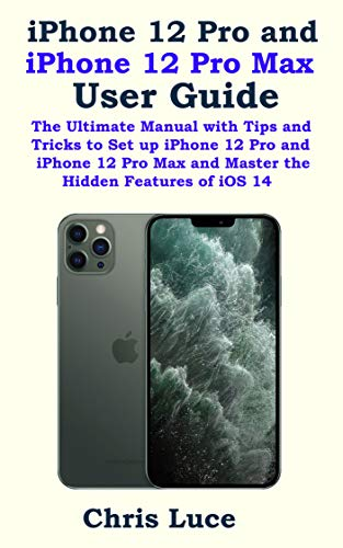 iPhone 12 Pro and iPhone 12 Pro Max User Guide: The Ultimate Manual with Tips and Tricks to Set up iPhone 12 Pro and iPhone 12 Pro Max and Master the Hidden Features of iOS 14 (English Edition)