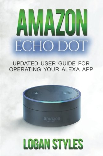 Amazon Echo Dot: Programming Your Alexa App: 2017 User Guide for Operating Your Alexa App and Amazon Echo Dot