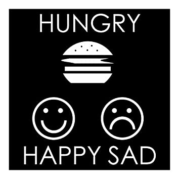 Hungry Happy Sad