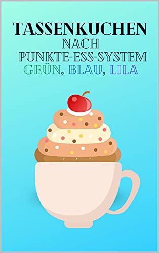 Tassenkuchen nach Punkte Ess System Grün, Blau, Lila: schnelle und einfache Rezepte für leckere Tassenkuchen