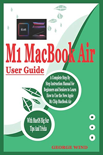 M1 MACBOOK AIR USER GUIDE: A Complete Step By Step Instruction Manual for Beginners and Seniors to Learn How to Use the New Apple M1 Chip MacBook Air With MacOS Big Sur Tips And Tricks