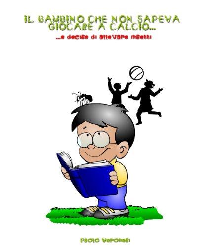 Il bambino che non sapeva giocare a calcio... e decise di allevare insetti (Italian Edition)