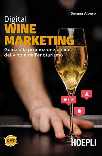 Digital wine marketing. Guida alla promozione online del vino e dell'enoturismo