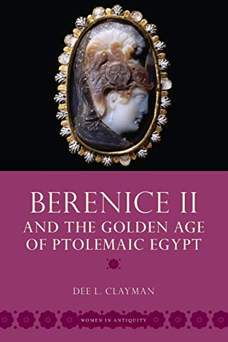 Berenice II and the Golden Age of Ptolemaic Egypt (Women in Antiquity)