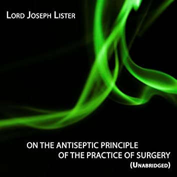 On the antiseptic principle of the practice of surgery, Unabridged, By Lord Joseph Lister (Science)