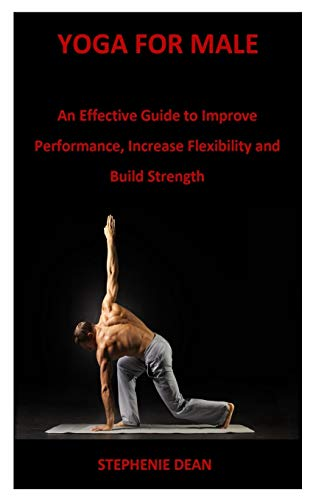 YOGA FOR MALE: An Effective Guide to Improve Performance, Increase Flexibility and Build Strength