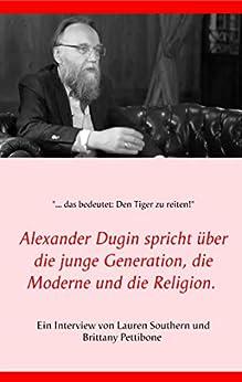 Alexander Dugin spricht über die junge Generation, die Moderne und die Religion.: Ein Interview von Lauren Southern und Brittany Pettibone (German Edition) by [Lauren Southern, Brittany Pettibone]