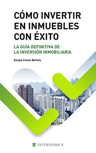 CÓMO INVERTIR EN INMUEBLES CON ÉXITO: La guia definitiva de la inversión inmobiliaria o bienes raíces (Spanish Edition)