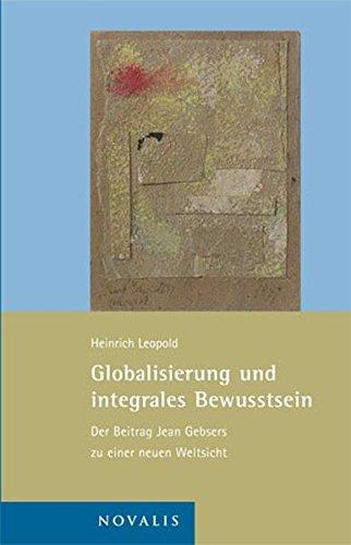 Globalisierung und integrales Bewusstsein: Der Beitrag Jean Gebsers zu einer neuen Weltsicht (Edition Jean Gebser)