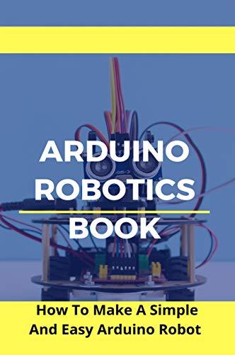 Arduino Robotics Book: How To Make A Simple And Easy Arduino Robot: Robotics & Automation (English Edition)