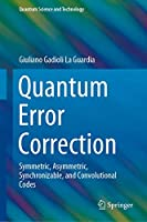 Quantum Error Correction: Symmetric, Asymmetric, Synchronizable, and Convolutional Codes (Quantum Science and Technology)