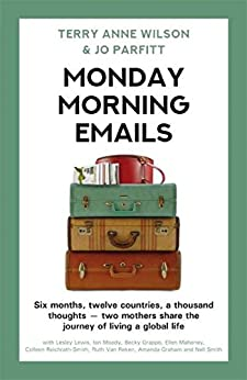 Monday Morning Emails: Six months, twelve countries, a thousand thoughts - two mothers share the journey of living a global life by [Terry Anne Wilson, Jo Parfitt]