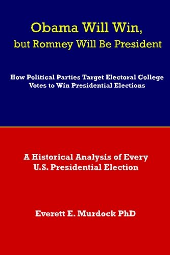 Obama Will Win, but Romney Will Be President: How Political Parties Target Electoral College Votes to Win Presidential Elections: A Historical Analysis of Every U.S. Presidential Election