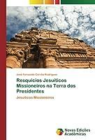 Resquícios Jesuíticos Missioneiros na Terra dos Presidentes: Jesuíticos Missioneiros