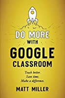 Do More with Google Classroom: Teach Better. Save Time. Make a Difference.
