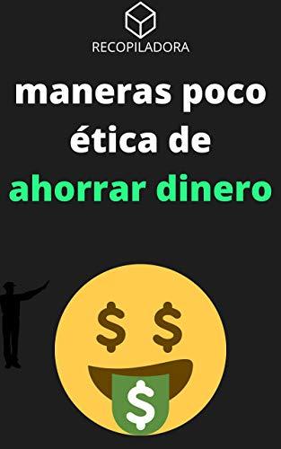 MANERAS POCO ÉTICA  DE AHORRAR DINERO - RECOPILACIÓN DE TESTIMONIOS: INTERESANTES Y DIVERTIDAS FORMAS DE AHORRAR VISTAS EN LAS REDES (RECOPILADORA) (Spanish Edition)