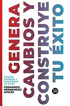 Genera cambios y construye tu éxito (Spanish Edition) by [Fernando Hernández Avilés]