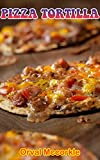 PIZZA TORTILLA: 150 recipe Delicious and Easy The Ultimate Practical Guide Easy bakes Recipes From...