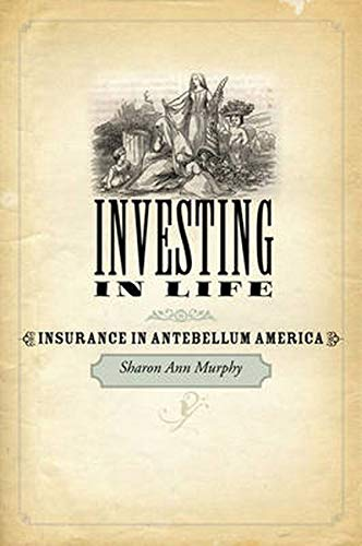 Investing in Life: Insurance in Antebellum America (Studies in Early American Economy and Society from the Library Company of Philadelphia)