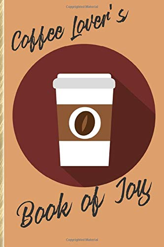 Coffee Lover's Book of Joy: A Fun and Happy Way to Keep Track of Your Caffeinated Year!