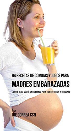 94 Recetas de Comidas y Jugos Para Madres Embarazadas: La Guía De La Madre Embarazadas Para Una Nutrición Inteligente