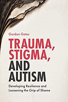 Trauma, Stigma, and Autism: Developing Resilience and Loosening the Grip of Shame by [Gordon Gates]