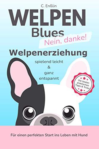 Welpenblues - nein danke: Welpenerziehung spielend leicht und ganz entspannt - für einen perfekten Start ins Leben mit Hund!: So geht Hundeerziehung auch für Anfänger einfach und unkompliziert