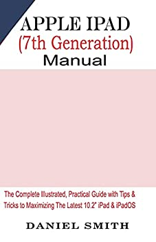 """Apple iPad  7th Generation  User Manual  The Complete Illustrated Practical Guide with Tips & Tricks to Maximizing the latest 10.2"""" iPad & iPadOS"""