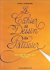 Le cahier de dessin du pâtissier - CAP, BEP, BP, BTM, BTH, Bac pro de Daniel Chaboissier