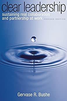 Clear Leadership: Sustaining Real Collaboration and Partnership at Work by [Gervase R. Bushe]