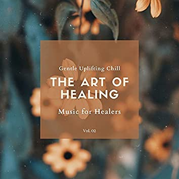 The Art Of Healing - Gentle Uplifting Chill Music For Healers, Vol. 02
