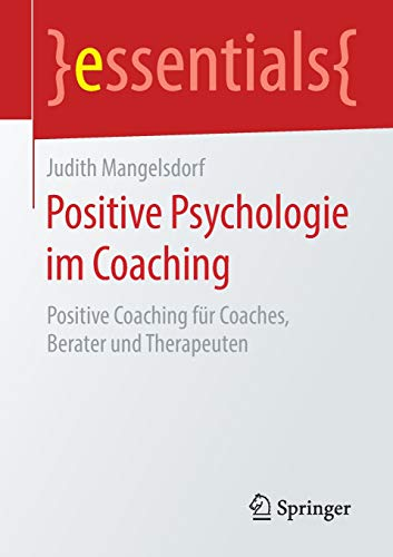 Positive Psychologie im Coaching: Positive Coaching für Coaches, Berater und Therapeuten (essentials)