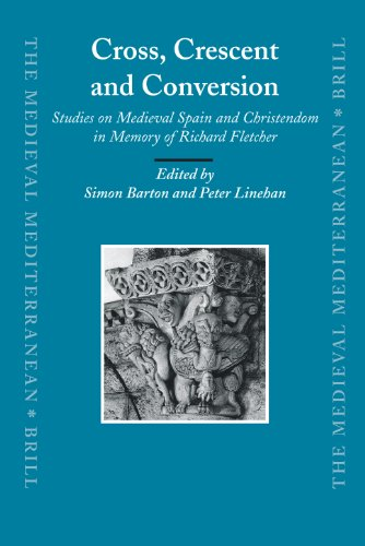 Cross, Crescent and Conversion: Studies on Medieval Spain and Christendom in Memory of Richard Fletcher (Medieval Mediterranean)