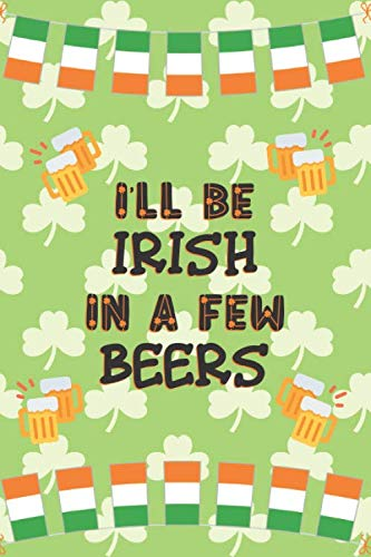 I'll Be Irish In A Few Beers: St Patrick's Day Gifts: Personalised Notebook   Novelty Lined Paper Paperback Journal Gift for Writing, Sketching or Drawing