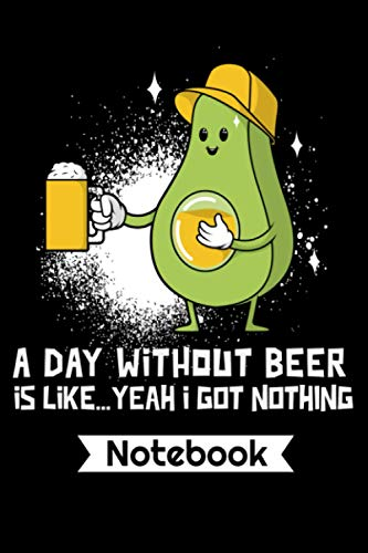 A Day Without Beer Is Like...Yeah I Got Nothing Notebook: Funny Beer And Avocado Lover Gift 110 Paged College Ruled Lined Journal Notebook