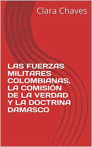 LAS FUERZAS MILITARES COLOMBIANAS, LA COMISIÓN DE LA VERDAD Y LA DOCTRINA DAMASCO