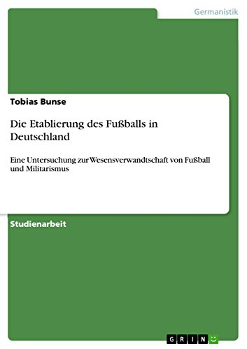 Die Etablierung des Fußballs in Deutschland: Eine Untersuchung zur Wesensverwandtschaft von Fußball und Militarismus (German Edition)