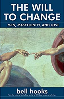 The Will to Change: Men, Masculinity, and Love by [bell hooks]