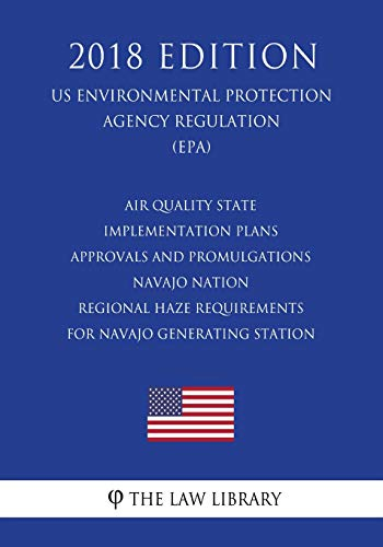 Air Quality State Implementation Plans - Approvals and Promulgations - Navajo Nation - Regional Haze Requirements for Navajo Generating Station (US ... Agency Regulation) (EPA) (2018 Edition)