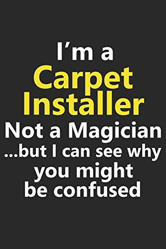 I'm a Carpet Installer Not A Magician But I Can See Why You Might Be Confused: Funny Job Career Notebook Journal Lined Wide Ruled Paper Stylish Diary Planner 6x9 Inches 120 Pages Gift