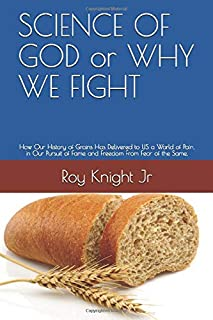 SCIENCE OF GOD or WHY WE FIGHT: How Our History of Grains Has Delivered to US a World of Pain, in Our Pursuit of Fame and ...