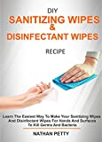 DIY SANITIZING WIPES & DISINFECTANT WIPES RECIPE: Learn The Easiest Way To Make Your Sanitizing Wipes And Disinfectant Wipes For Hands And Surfaces To Kill Germs And Bacteria