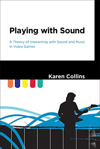 Playing with Sound: A Theory of Interacting with Sound and Music in Video Games (The MIT Press)