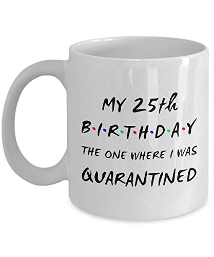 25TH BIRTHDAY Coffee Mug - My 25th Birthday - The One Where I Was Quarantined
