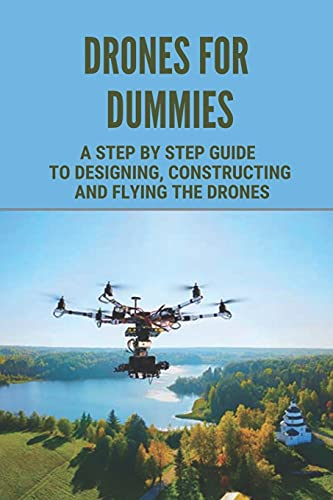 Drones For Dummies: A Step By Step Guide To Designing, Constructing And Flying The Drones: Tips For Making Drone