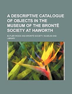 A Descriptive Catalogue of Objects in the Museum of the Bronte Society at Haworth