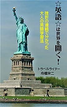 [舟橋栄二]の英語は世界を開く: 挫折の連続で分かった大人の英語学習法