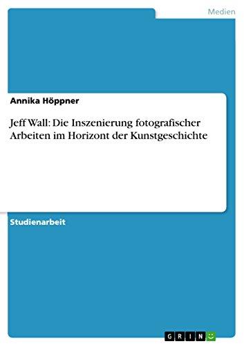 Jeff Wall: Die Inszenierung fotografischer Arbeiten im Horizont der Kunstgeschichte (German Edition)