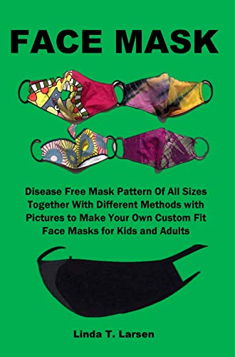 FACE MASK: Disease Free Mask Pattern Of All Sizes Together With Different Methods with Pictures to Make Your Own Custom Fit Face Masks for Kids and Adults (English Edition)
