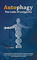 Autophagy: The Code Of Longevity. A Guide On Long Term Health For Men And Women; Activate Autophagy With Keto Weight Loss Diet And Intermittent Fasting